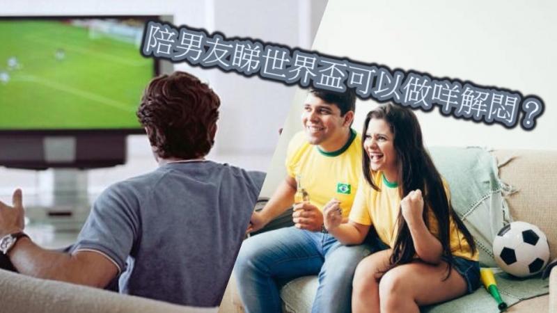 想陪男友睇世界盃但怕悶?呢4個解悶建議你要知!