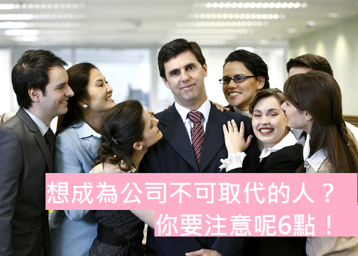 想成為公司裏不可取代的人,你要注意呢6大要點!